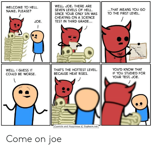 Explosm Net: WELL, JOE, THERE ARE  SEVEN LEVELS OF HELL  SINCE YOUR ONLY SIN WAS  CHEATING ONA SCIENCE  TEST IN THIRD GRADE..  WELCOME TO HELL  NAME, PLEASE?  ..THAT MEANS YOu GO  TO THE FIRST LEVEL  JOE  YOU'D KNOW THAT  IF YOU STUDIED FOR  YOUR TEST, JOE  THAT'S THE HOTTEST LEVEL,  WELL, I GUESS IT  BECAUSE HEAT RISES  COULD BE WORSE  Cyanide and Happiness  Explosm.net Come on joe