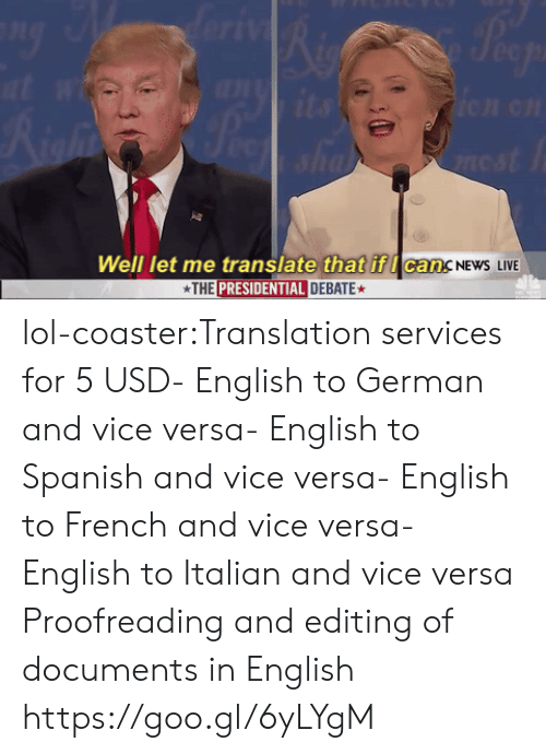 English To Spanish: Well let me translate that if I can.  THE PRESIDENTIAL DEBATE  CancNEwS LIVE lol-coaster:Translation services for 5 USD- English to German and vice versa- English to Spanish and vice versa- English to French and vice versa- English to Italian and vice versa Proofreading and editing of documents in English  https://goo.gl/6yLYgM