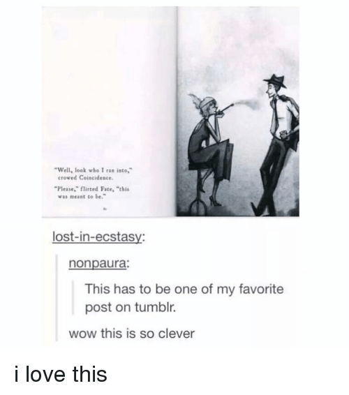 "Love, Memes, and Tumblr: Well, look who I ran into,  crowed Coincidence.  ""Please,"" flirted Fate, ""thi  was meant to be.  lost-in-ecstasy:  nonpaura;  This has to be one of my favorite  post on tumblr.  wow this is so clever i love this"