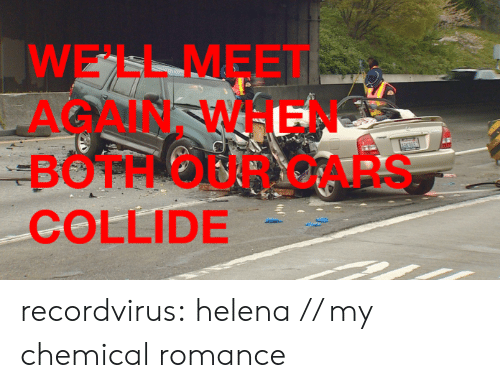 Cars, Tumblr, and Blog: WE'LL MEET  AGAIN, WHEN  BOTH OUR CARS  COLLIDE recordvirus:  helena // my chemical romance