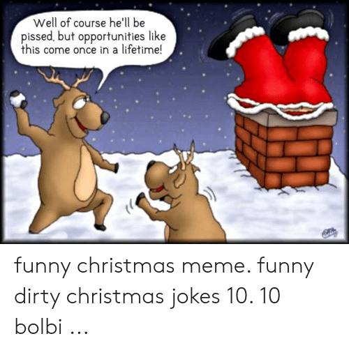 Christmas, Funny, and Meme: Well of course he'll be  pissed, but opportunities like  this come once in a lifetime! funny christmas meme. funny dirty christmas jokes 10. 10 bolbi ...
