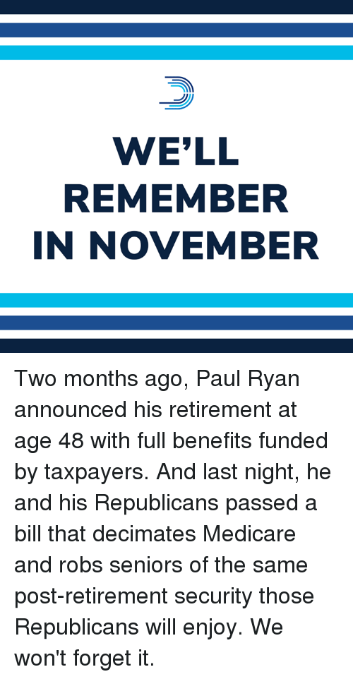 Memes, Paul Ryan, and Medicare: WE'LL  REMEMBER  IN NOVEMBER Two months ago, Paul Ryan announced his retirement at age 48 with full benefits funded by taxpayers.  And last night, he and his Republicans passed a bill that decimates Medicare and robs seniors of the same post-retirement security those Republicans will enjoy. We won't forget it.
