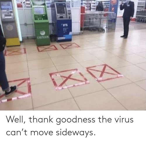 The: Well, thank goodness the virus can't move sideways.