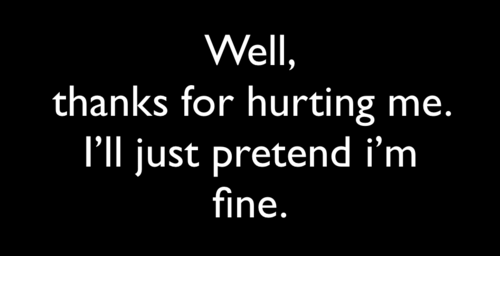 For, Fine, and Well: Well  thanks for hurting me.  I'll just pretend i'm  fine