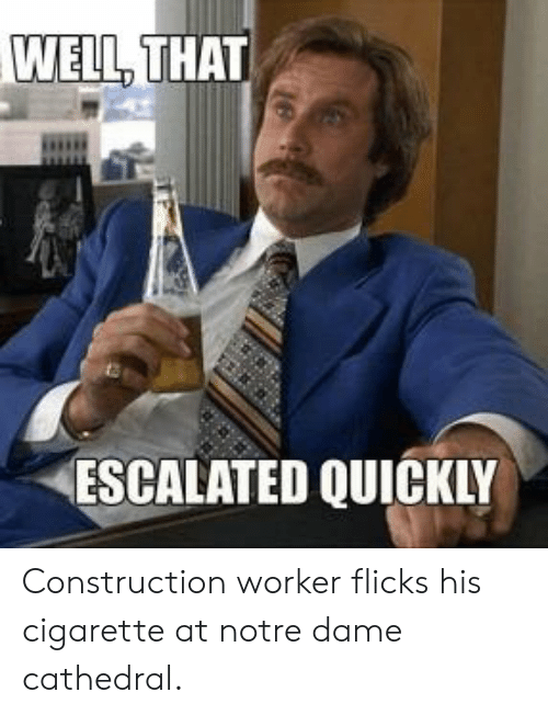 Funny, Notre Dame, and Construction: WELL, THAT  ESCALATED QUICKLY Construction worker flicks his cigarette at notre dame cathedral.