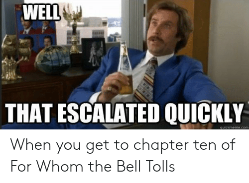 Com, Bell, and You: WELL  THAT ESCALATED QUICKLY  quickmeme.com When you get to chapter ten of For Whom the Bell Tolls