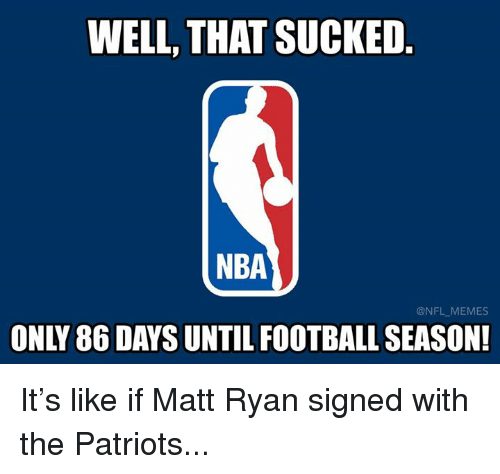 Football, Memes, and Nba: WELL, THAT SUCKED  NBA  @NFL-MEMES  ONLY 86 DAYS UNTIL FOOTBALL SEASON! It's like if Matt Ryan signed with the Patriots...