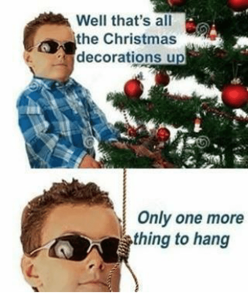 Dank, Decoration, and Only One: Well that's all  the Christmas  decorations u  Only one more  thing to hang