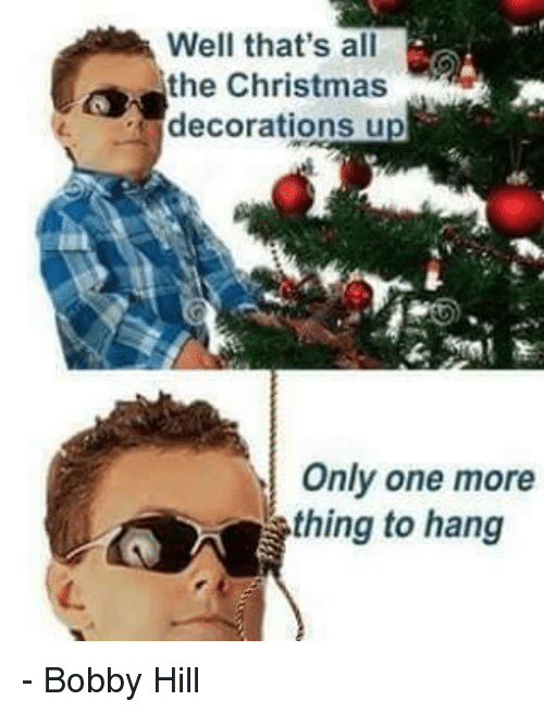 Memes, Bobby Hill, and Decoration: Well that's all  the Christmas  decorations u  Only one more  thing to hang - Bobby Hill