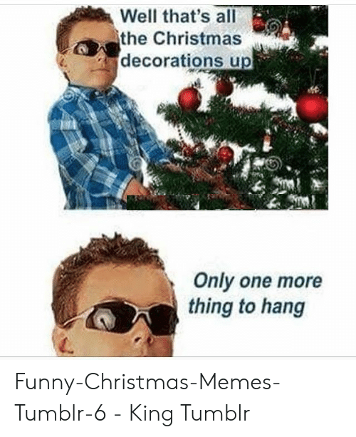 Christmas Memes Tumblr: Well that's all  the Christmas  decorations up  Only one more  thing to hang Funny-Christmas-Memes-Tumblr-6 - King Tumblr