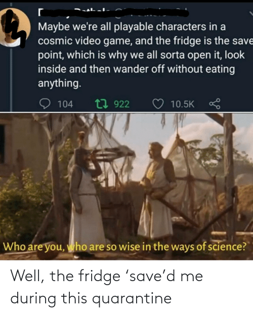 Save: Well, the fridge 'save'd me during this quarantine