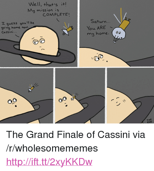 "cassini: Well, thost's it  My mission is  COMPLETE  E guess you'll be  going home noud  Cassini...  Saturn  ...  my home.o  0o  THE  END <p>The Grand Finale of Cassini via /r/wholesomememes <a href=""http://ift.tt/2xyKKDw"">http://ift.tt/2xyKKDw</a></p>"