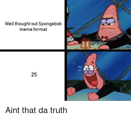 Meme, SpongeBob, and Thought: Well thought out Spongebob  meme format  2  25 Aint that da truth