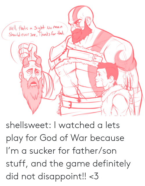 Definitely, God, and The Game: Well, thts a Siyht  No Man  Should ever See, Thanks for tmt  IES  e'shellsusetV shellsweet:  I watched a lets play for God of War because I'm a sucker for father/son stuff, and the game definitely did not disappoint!! <3