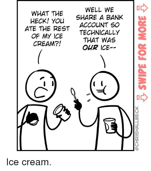 Ohrly: WELL WE  WHAT THE  A BANK  HECK! SHARE YOU  ATE THE ACCOUNT so  REST  TECHNICALLY  OF MY ICE  THAT WAS  CREAM?!  OHR ICE Ice cream.