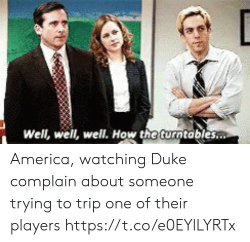 America, Sports, and Duke: Well, well, well. How the turntables America, watching Duke complain about someone trying to trip one of their players https://t.co/e0EYlLYRTx