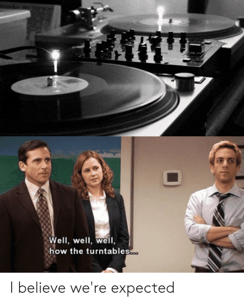 The Office, How, and Believe: Well, well, well,  how the turntables. I believe we're expected