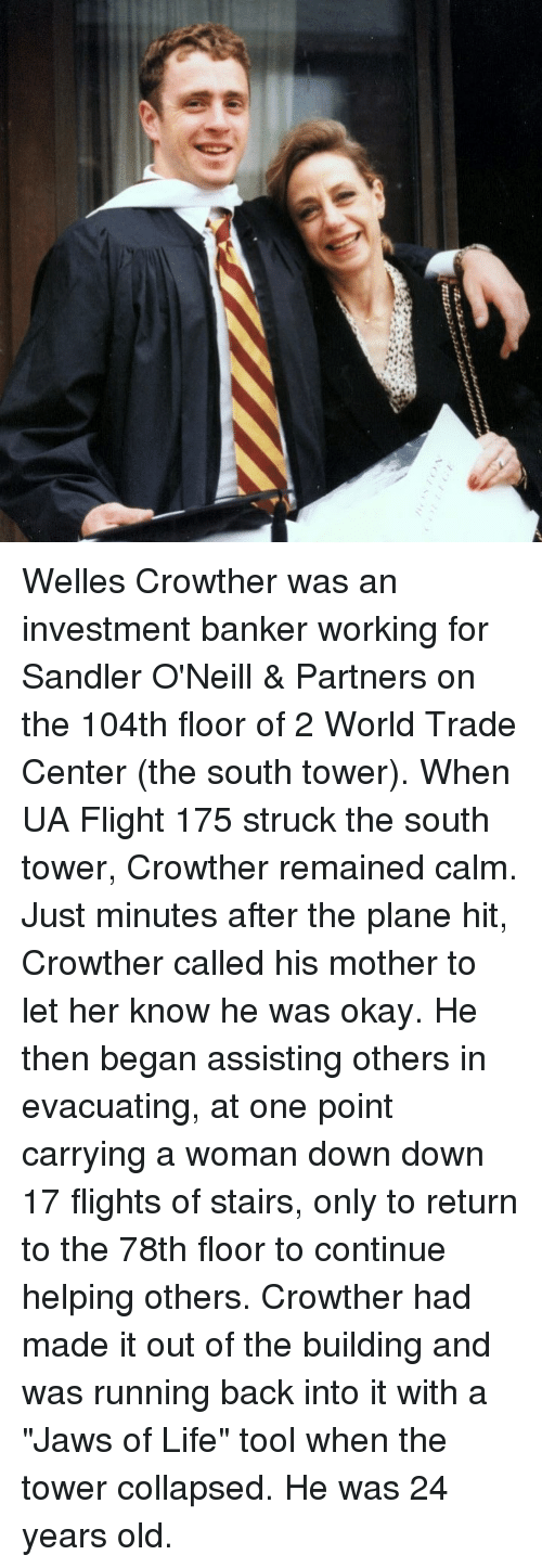 """World Trade Center: Welles Crowther was an investment banker working for Sandler O'Neill & Partners on the 104th floor of 2 World Trade Center (the south tower). When UA Flight 175 struck the south tower, Crowther remained calm. Just minutes after the plane hit, Crowther called his mother to let her know he was okay. He then began assisting others in evacuating, at one point carrying a woman down down 17 flights of stairs, only to return to the 78th floor to continue helping others. Crowther had made it out of the building and was running back into it with a """"Jaws of Life"""" tool when the tower collapsed. He was 24 years old."""