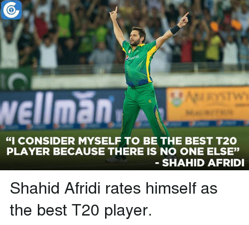 """Rateing: Wellman  """"I CONSIDER MYSELF TO BE THE BEST T2O  PLAYER BECAUSE THERE IS NO ONE ELSE""""  SHAHID AFRIDI Shahid Afridi rates himself as the best T20 player."""