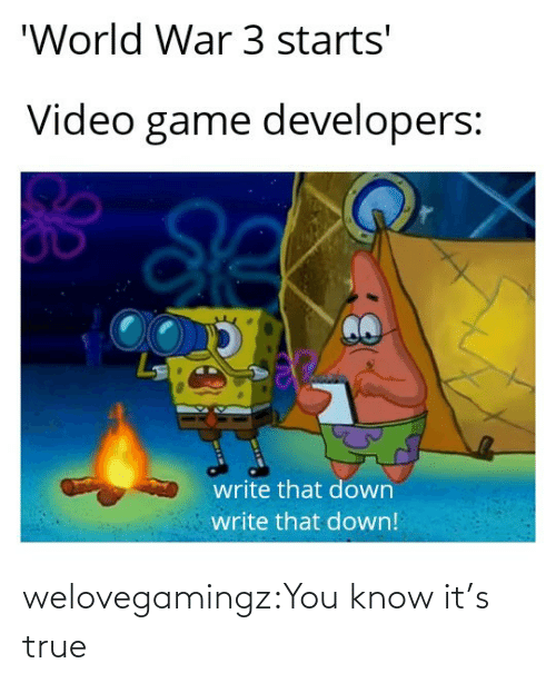 Its: welovegamingz:You know it's true