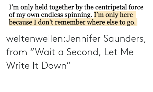"glass: weltenwellen:Jennifer Saunders, from ""Wait a Second, Let Me Write It Down"""
