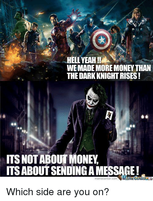 Meme Center: WEMADE MORE MONEY THAN  THE DARKKNIGHTRISES  ITS NOT ABOUT MONEY  ITS ABOUTSENDINGA MESSAGE!  meme center-com Which side are you on?