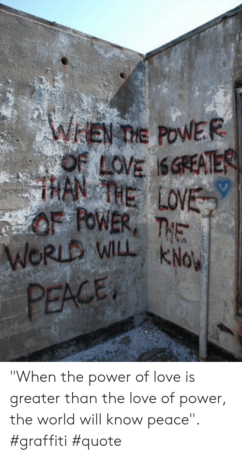 """Kno: WEN TIE POWER  OF LOVE SGREATER  HAN THE LOVE  OF FOWER THE  WORLD WILL KNo  PEACE """"When the power of love is greater than the love of power, the world will know peace"""". #graffiti #quote"""