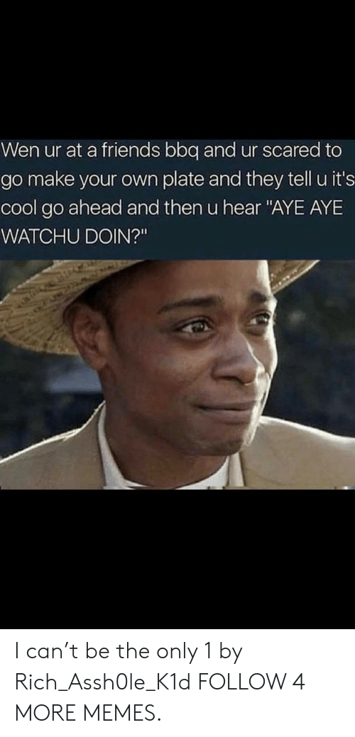 """aye aye: Wen ur at a friends bbq and ur scared to  go make your own plate and they tell u it's  cool go ahead and then u hear """"AYE AYE  WATCHU DOIN?"""" I can't be the only 1 by Rich_Assh0le_K1d FOLLOW 4 MORE MEMES."""