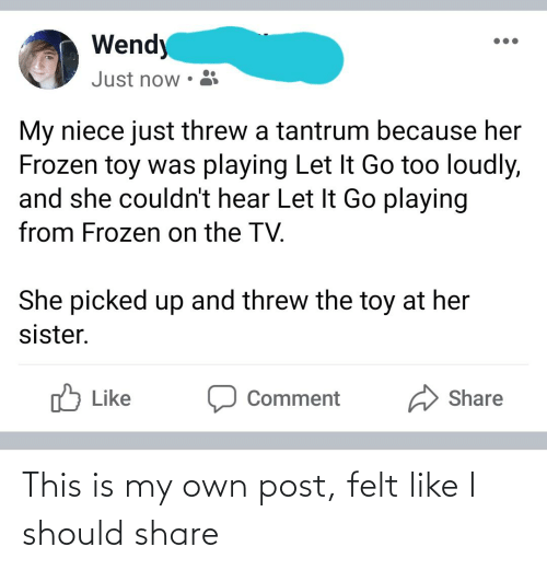 Frozen, Let It Go, and Her: Wendy  Just now  My niece just threw a tantrum because her  Frozen toy was playing Let It Go too loudly,  and she couldn't hear Let It Go playing  from Frozen on the TV.  She picked up and threw the toy at her  sister.  Like  Share  Comment This is my own post, felt like I should share