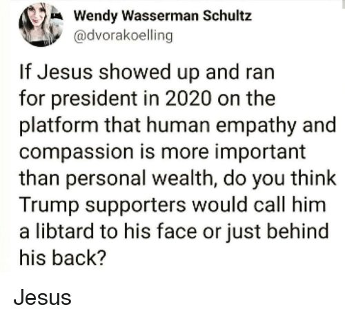 Libtard: Wendy Wasserman Schultz  @dvorakoelling  If Jesus showed up and ran  for president in 2020 on the  platform that human empathy and  compassion is more important  than personal wealth, do you think  Trump supporters would call him  a libtard to his face or just behind  his back? Jesus