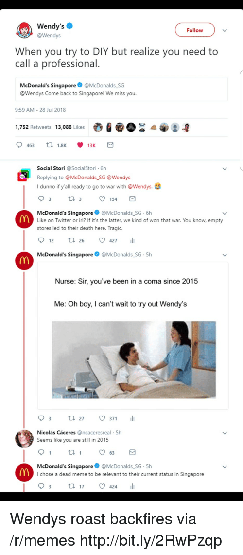 We Miss You: Wendy's  @Wendys  Follow  When you try to DIY but realize you need to  call a professional  McDonald's Singapore@McDonalds SG  @Wendys Come back to Singapore! We miss you.  9:59 AM-28 Jul 2018  1,752 Retweets 13,088 Likes  Social Stori @SocialStori 6h  Replying to @McDonalds SG @Wendys  I dunno if y'all ready to go to war with @Wendys.e  154  McDonald's Singapore@McDonalds SG 6h  Like on Twitter or irl? If it's the latter, we kind of won that war. You know, empty  stores led to their death here. Tragic.  12 tl 26 427  McDonald's Singapore  @McDonalds SG-5h  Nurse: Sir, you've been in a coma since 2015  Me: Oh boy, I can't wait to try out Wendy's  03 t. 27。371 11  Nicolás Cáceres @ncaceresreal 5h  Seems like you are still in 2015  th  McDonald's Singapore @McDonalds SG-5h  I chose a dead meme to be relevant to their current status in Singapore Wendys roast backfires via /r/memes http://bit.ly/2RwPzqp
