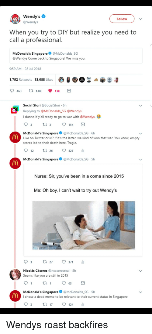 We Miss You: Wendy's  @Wendys  Follow  When you try to DIY but realize you need to  call a professional  McDonald's Singapore@McDonalds SG  @Wendys Come back to Singapore! We miss you.  9:59 AM-28 Jul 2018  1,752 Retweets 13,088 Likes  Social Stori @SocialStori 6h  Replying to @McDonalds SG @Wendys  I dunno if y'all ready to go to war with @Wendys.e  154  McDonald's Singapore@McDonalds SG 6h  Like on Twitter or irl? If it's the latter, we kind of won that war. You know, empty  stores led to their death here. Tragic.  12 tl 26 427  McDonald's Singapore  @McDonalds SG-5h  Nurse: Sir, you've been in a coma since 2015  Me: Oh boy, I can't wait to try out Wendy's  03 t. 27。371 11  Nicolás Cáceres @ncaceresreal 5h  Seems like you are still in 2015  th  McDonald's Singapore @McDonalds SG-5h  I chose a dead meme to be relevant to their current status in Singapore Wendys roast backfires