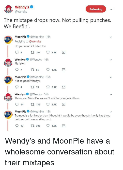 Mixtapes, Wendys, and Thank You: Wendy's  @Wendys  Following  The mixtape drops now. Not pulling punches.  We Beefin'  MoonPie@MoonPie 16h  Replying to @Wendys  Do you mind if I listen too  Wendy's @Wendys 16h  Pls listen  MoonPie@MoonPie 16h  It is so good Wendy's  4  t0 76 2.1K  Wendy's @Wendys 16h  Thank you MoonPie. we can't wait for your jazz album  14 136 2.7K  MoonPie@MoonPie 15h  Trumpet is a lot harder than I thought it would be even though it only has three  buttons but I am working on it  lo  17 30 3.5 <p>Wendy's and MoonPie have a wholesome conversation about their mixtapes</p>