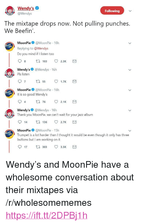 "Mixtapes, Wendys, and Thank You: Wendy's  @Wendys  Following  The mixtape drops now. Not pulling punches.  We Beefin'  MoonPie@MoonPie 16h  Replying to @Wendys  Do you mind if I listen too  Wendy's @Wendys 16h  Pls listen  MoonPie@MoonPie 16h  It is so good Wendy's  4  t0 76 2.1K  Wendy's @Wendys 16h  Thank you MoonPie. we can't wait for your jazz album  14 136 2.7K  MoonPie@MoonPie 15h  Trumpet is a lot harder than I thought it would be even though it only has three  buttons but I am working on it  lo  17 30 3.5 <p>Wendy's and MoonPie have a wholesome conversation about their mixtapes via /r/wholesomememes <a href=""https://ift.tt/2DPBj1h"">https://ift.tt/2DPBj1h</a></p>"