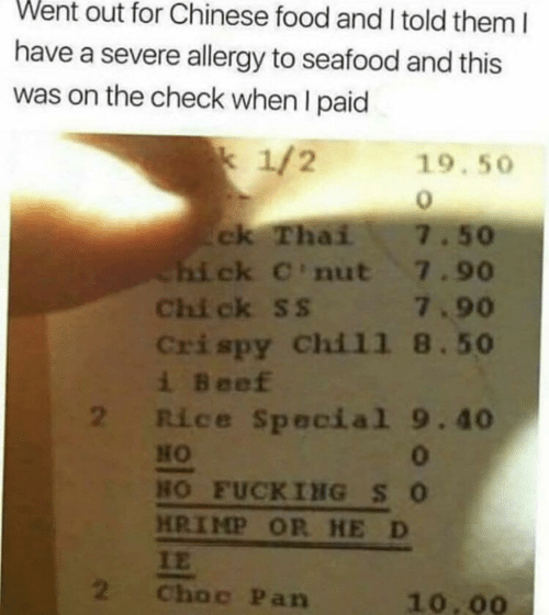 Beef, Chinese Food, and Food: Went out for Chinese food and I told them I  have a severe allergy to seafood and this  was on the check when I paid  k 1/2  19.50  ck Thai  Chi ck C'nut 7.90  Chi ck ss 7.90  Crispy Chil1 8.50  i Beef  2 Rice Special 9.40  7.50  HO  0  HO FUCKING SO  HRIMP OR HE D  IE  2  Choc Pan  10.00
