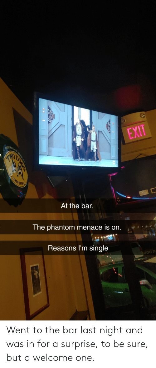 last night: Went to the bar last night and was in for a surprise, to be sure, but a welcome one.