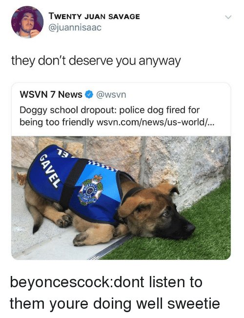 police dog: WENTY JUAN SAVAGE  @juannisaac  they don't deserve you anyway  WSVN 7 News @wsvn  Doggy school dropout: police dog fired for  being too  friendly wsvn.com/news/us-world/... beyoncescock:dont listen to them youre doing well sweetie