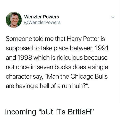 """Books, Chicago, and Chicago Bulls: Wenzler Powers  WenzlerPowers  Someone told me that Harry Potter is  supposed to take place between 1991  and 1998 which is ridiculous because  not once in seven books does a single  character say, """"Man the Chicago Bulls  are having a hell of a run huh?"""" Incoming """"bUt iTs BrItIsH"""""""