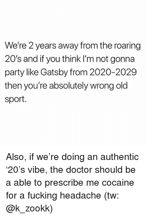 Doctor, Fucking, and Memes: We're 2 years away from the roaring  20's and if you think l'm not gonna  party like Gatsby from 2020-2029  then you're absolutely wrong old  sport. Also, if we're doing an authentic '20's vibe, the doctor should be a able to prescribe me cocaine for a fucking headache (tw: @k_zookk)