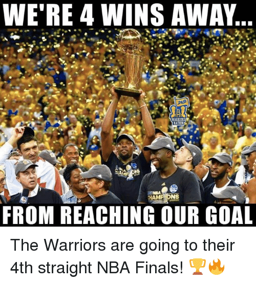 Finals, Nba, and NBA Finals: WE'RE 4 WINS AWAY  WARR  HAMP ONS  FROM REACHING OUR GOAL The Warriors are going to their 4th straight NBA Finals! 🏆🔥