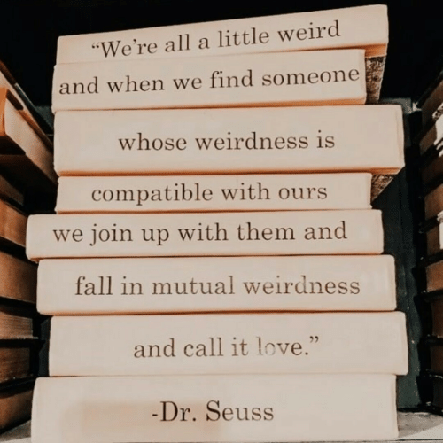 """Dr. Seuss, Fall, and Love: """"We're all a little weird  and when we find someone  whose weirdness is  compatible with ours  we join up with them and  fall in mutual weirdness  and call it love.""""  -Dr.Seuss"""