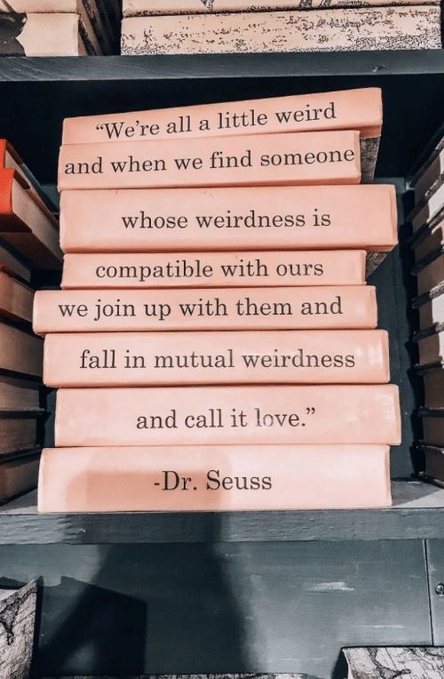 "Dr. Seuss, Fall, and Love: ""We're all a little weird  and when we find someone  whose weirdness is  compatible with ours  join up with them and  we  fall in mutual weirdness  and call it love.""  Dr. Seuss"