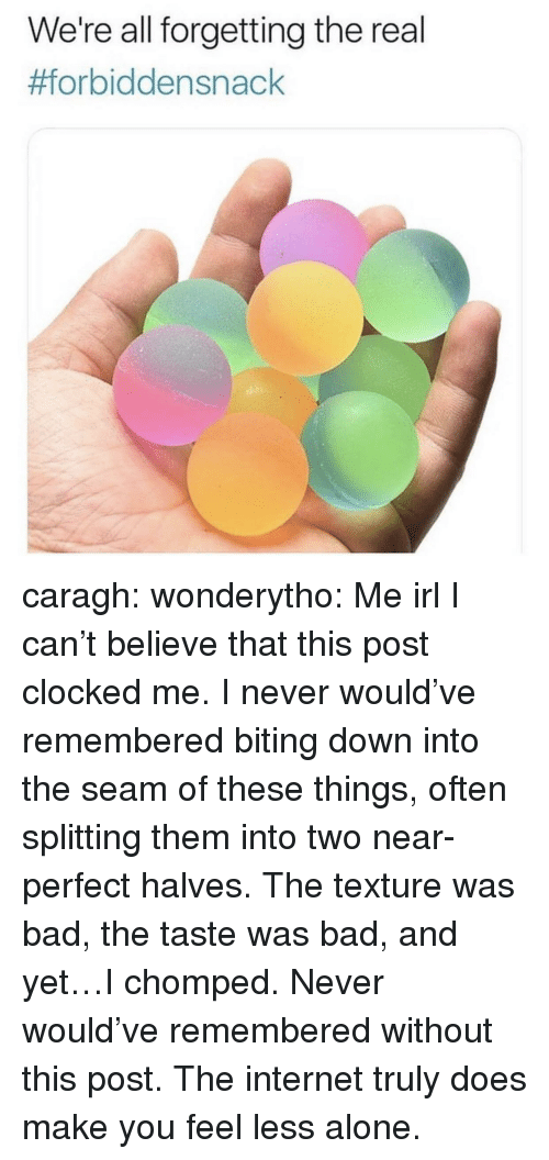 I Cant Believe That: We're all forgetting the real  caragh: wonderytho: Me irl I can't believe that this post clocked me. I never would've remembered biting down into the seam of these things, often splitting them into two near-perfect halves. The texture was bad, the taste was bad, and yet…I chomped. Never would've remembered without this post. The internet truly does make you feel less alone.