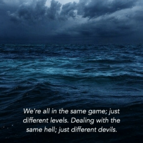 Game, Hell, and All: We're all in the same game; just  different levels. Dealing with the  same hell; just different devils
