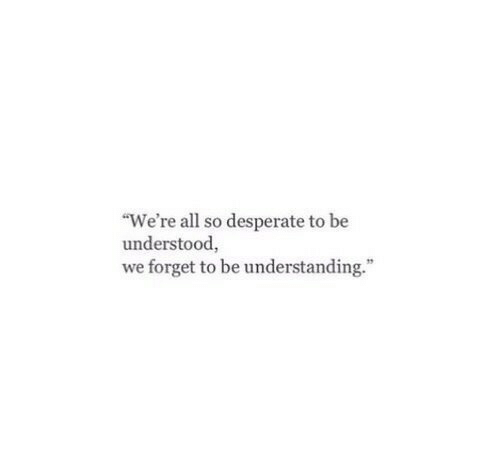 """Desperate: """"We're all so desperate to be  understood,  we forget to be understanding."""