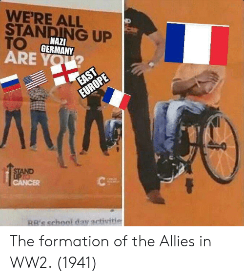 allies: WERE ALL  STANDING UP  TO  ARE YOU  NAZI  GERMANY  RR's school day activitie The formation of the Allies in WW2. (1941)