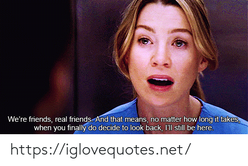 Real Friends: We're friends, real friends. And that means, no matter how long it takes,  when you finally do decide to look back, I'll still be here. https://iglovequotes.net/