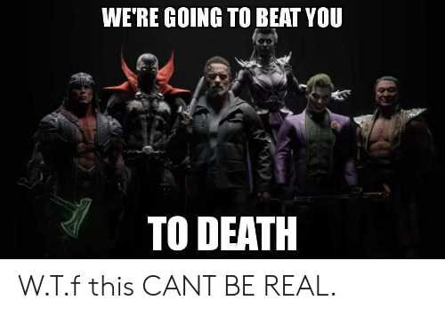 Death, You, and Real: WE'RE GOING TO BEAT YOU  TO DEATH W.T.f this CANT BE REAL.