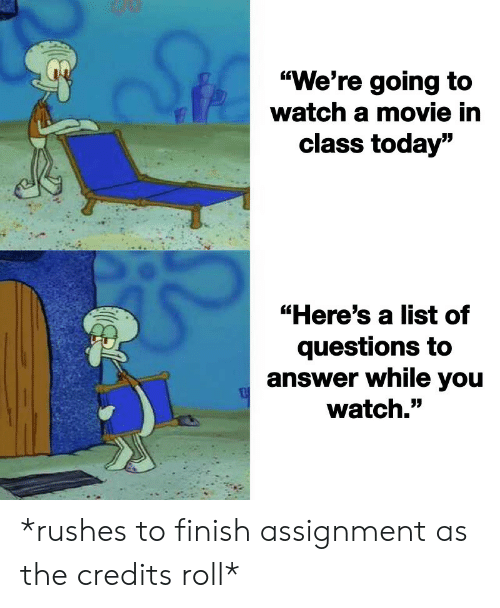 "Today, Watch, and Answer: ""We're going to  watch a mmovie in  class today""  ""Here's a list of  questions to  answer while you  watch."" *rushes to finish assignment as the credits roll*"