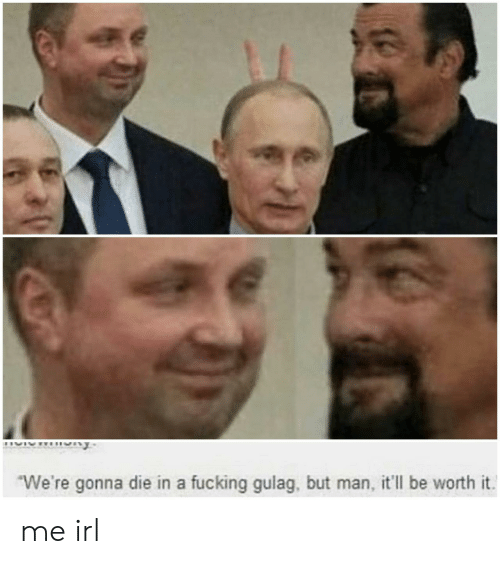 But Man: We're gonna die in a fucking gulag, but man, it'll be worth it me irl